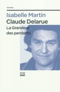Claude Delarue : la grandeur des perdants - IsabelleMartin