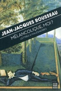 Mélancolique, moi ? : lettres à Malesherbes - Jean-JacquesRousseau