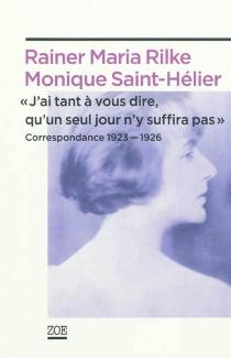 J'ai tant à vous dire, qu'un seul jour n'y suffira pas : correspondance 1923-1926 - Rainer MariaRilke