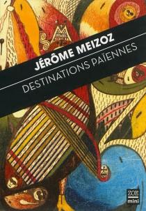 Destinations païennes : proses brèves - JérômeMeizoz