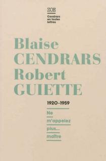 Blaise Cendrars-Robert Guiette, lettres 1920-1959 : ne m'appelez plus... maître - BlaiseCendrars