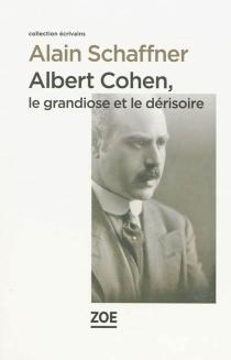 Albert Cohen : le grandiose et le dérisoire - AlainSchaffner