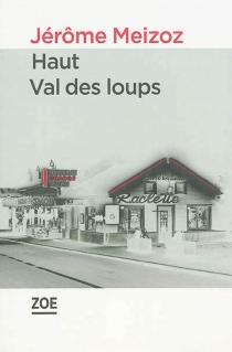 Haut Val des Loups : un vrai roman - JérômeMeizoz