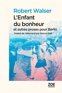 L'enfant du bonheur : et autres proses pour Berlin - RobertWalser