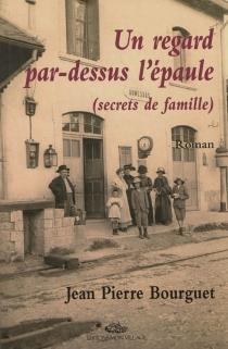Un regard par-dessus l'épaule, souvenirs d'enfance : secrets de famille - Jean-PierreBourguet