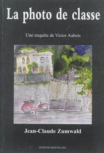 La photo de classe : une enquête de Victor Aubois - Jean-ClaudeZumwald