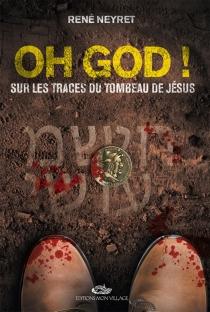 Oh God ! : sur les traces du tombeau de Jésus - RenéNeyret