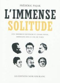 L'immense solitude : avec Friedrich Nietzsche et Cesare Pavese, orphelins sous le ciel de Turin - FrédéricPajak