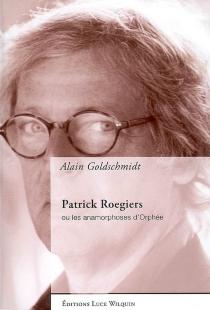 Patrick Roegiers ou Les anamorphoses d'Orphée - AlainGoldschmidt