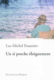 Un si proche éloignement - Luc-MichelFouassier