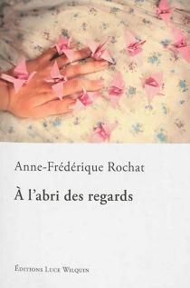 A l'abri des regards - Anne-FrédériqueRochat