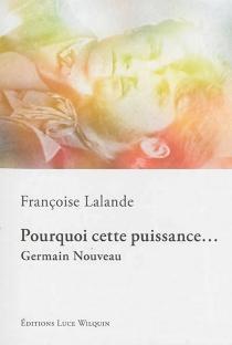 Pourquoi cette puissance... : Germain Nouveau - FrançoiseLalande