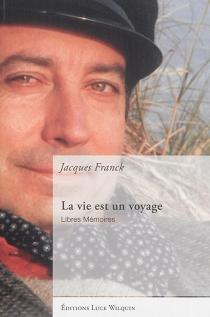 La vie est un voyage : libres mémoires - JacquesFranck