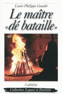 Le maître dé bataille : roman historique - Louis-PhilippeGaudet