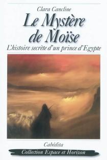 Le mystère de Moïse : l'histoire secrète d'un prince d'Égypte - ClaraCancline