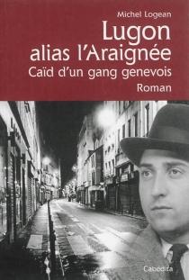Lugon alias l'Araignée : caïd du gang des Genevois : l'affaire Lugon - MichelLogean
