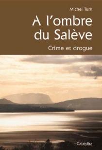 A l'ombre du Salève : crime et drogue - MichelTurk