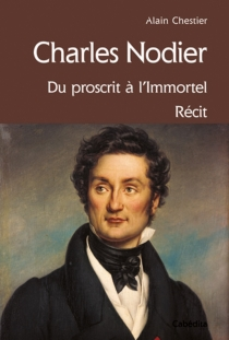 Charles Nodier : du proscrit à l'immortel : récit - AlainChestier