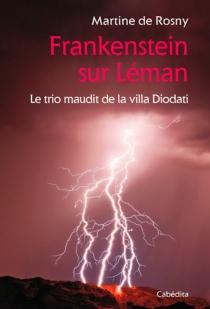 Frankenstein sur Léman : le trio maudit de la villa Diodati - Martine deRosny-Farge