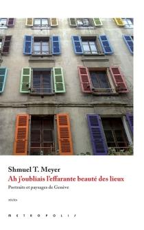Ah j'oubliais l'effarante beauté des lieux : portraits et paysages de Genève - Shmuel T.Meyer