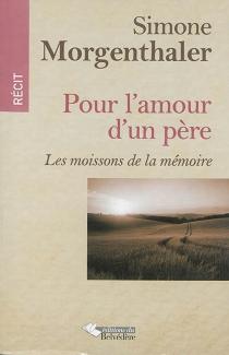 Pour l'amour d'un père : les moissons de la mémoire - SimoneMorgenthaler