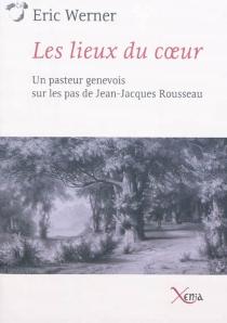 Les lieux du coeur : un pasteur genevois sur les pas de Jean-Jacques Rousseau - ÉricWerner