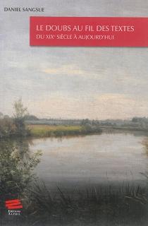 Le Doubs au fil des textes : du XIXe siècle à aujourd'hui : essai suivi d'une anthologie - DanielSangsue