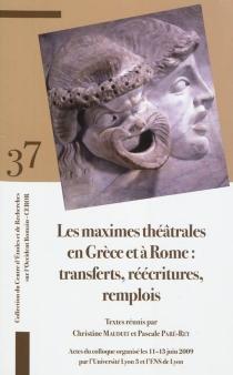 Les maximes théâtrales en Grèce et à Rome : transferts, réécritures, remplois : actes du colloque organisé les 11-13 juin 2009 -