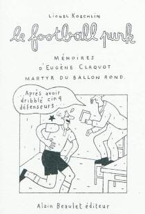 Le football punk : mémoires d'Eugène Claquot martyr du ballon rond - LionelKoechlin