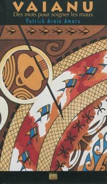 Vaianu : des mots pour soigner les maux - Patrick AraiaAmaru