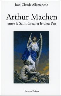 Arthur Machen : entre le Saint Graal et le dieu Pan : biographie et étude littéraire - Jean-ClaudeAllamanche