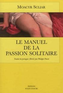 Le manuel de la passion solitaire - MoacyrScliar