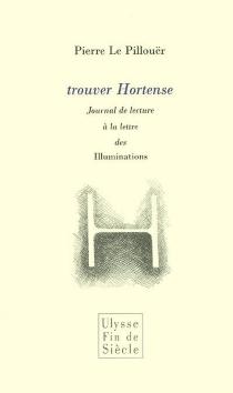 Trouver Hortense : journal de lecture à la lettre des Illuminations - PierreLe Pillouër