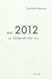 Mai 2012 ou L'éclat de rire : récit d'une élection présidentielle - Jean-RobertBouyeure