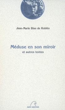 Méduse en son miroir : et autres textes - Jean-MarieBlas de Roblès
