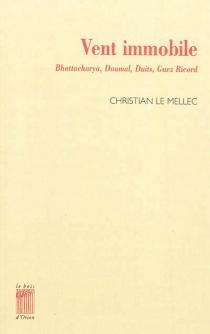 Vent immobile : à propos de Lokenath Bhattacharya, René Daumal, Charles Duits, Christian Gabriel-le Guez Ricord - ChristianLe Mellec