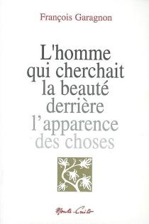 L'homme qui cherchait la beauté derrière l'apparence des choses - FrançoisGaragnon
