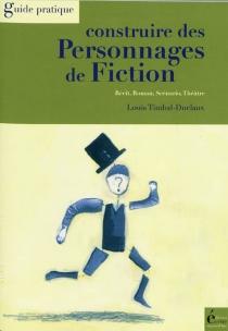 Construire des personnages de fiction : récit, roman, scénario, théâtre - LouisTimbal-Duclaux