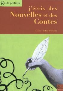 J'écris des nouvelles et des contes : guide pratique - LouisTimbal-Duclaux