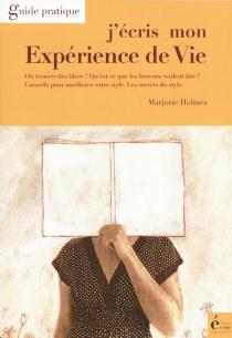 J'écris mon expérience de vie : où trouver des idées ? qu'est-ce que les lecteurs veulent lire ? conseils pour améliorer votre style, le style et ses secrets, etc. : guide pratique - MarjorieHolmes