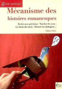 Mécanisme des histoires romanesques : écrire avec précision, toucher les sens, le choix des mots, réussir les dialogues - Oakley MaxwellHall