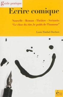 Ecrire comique : nouvelle, roman, théâtre, scénario : le choc du rire, le poids de l'humour - LouisTimbal-Duclaux