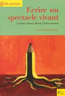 Ecrire un spectacle vivant : comédie, drame, sketch, théâtre amateur - LouisTimbal-Duclaux