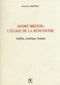 André Breton, l'éloge de la rencontre : Antilles, Amérique, Océanie - DominiqueBerthet