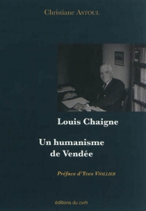 Louis Chaigne : un humanisme de Vendée - Christiane Astoul