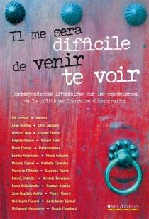 Il me sera difficile de venir te voir : correspondances littéraires sur les conséquences de la politique française d'immigration -