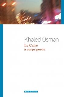 Le Caire à corps perdu - KhaledOsman