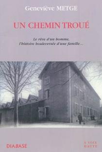 Un chemin troué : le rêve d'un homme, l'histoire bouleversée d'une famille... - GenevièveMetge
