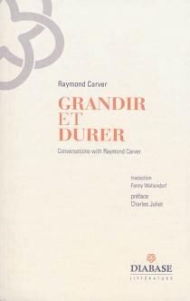 Grandir et durer : entretiens inédits : 1982-1988 - RaymondCarver