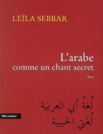 L'arabe comme un chant secret : récit - LeïlaSebbar
